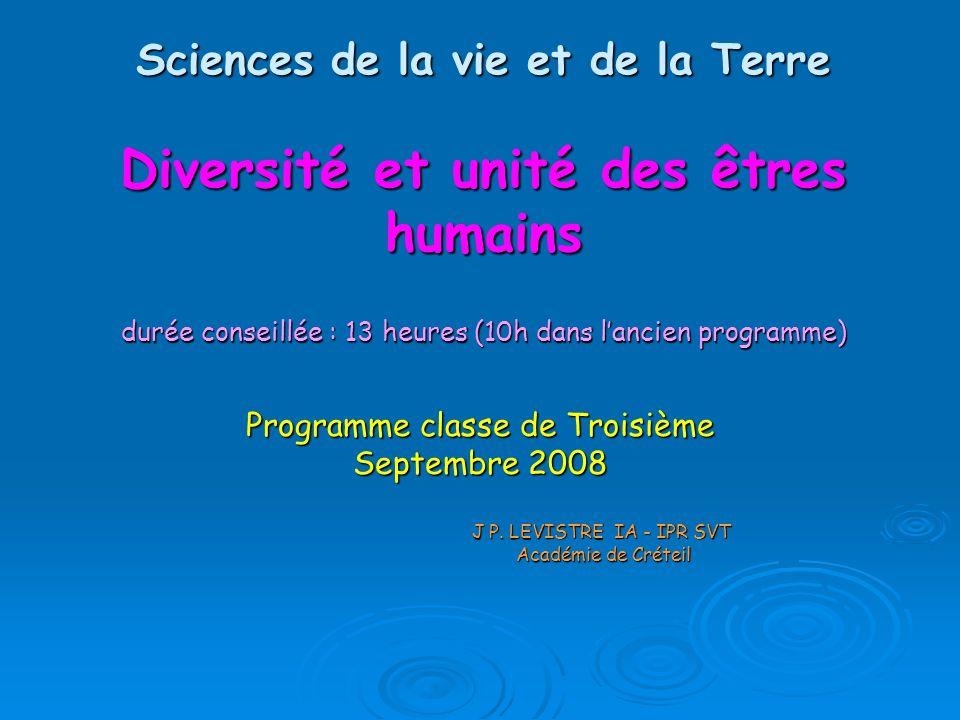 Sciences de la vie et de la Terre Diversité et unité des êtres humains durée conseillée : 13 heures (10h dans lancien programme) Programme classe de Troisième Septembre 2008 J P.