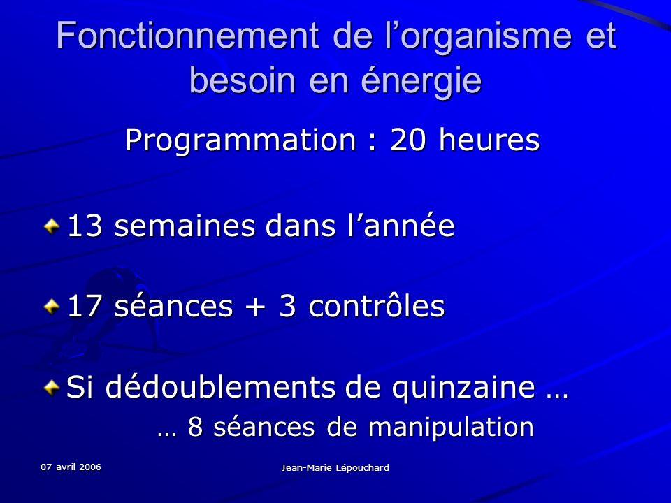 07 avril 2006 Jean-Marie Lépouchard Fonctionnement de lorganisme et besoin en énergie Programmation : 20 heures Programmation : 20 heures 13 semaines dans lannée 17 séances + 3 contrôles Si dédoublements de quinzaine … … 8 séances de manipulation … 8 séances de manipulation