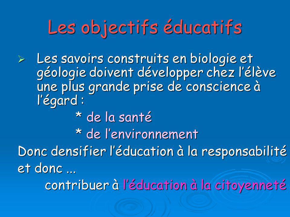 Les objectifs éducatifs Les savoirs construits en biologie et géologie doivent développer chez lélève une plus grande prise de conscience à légard : L
