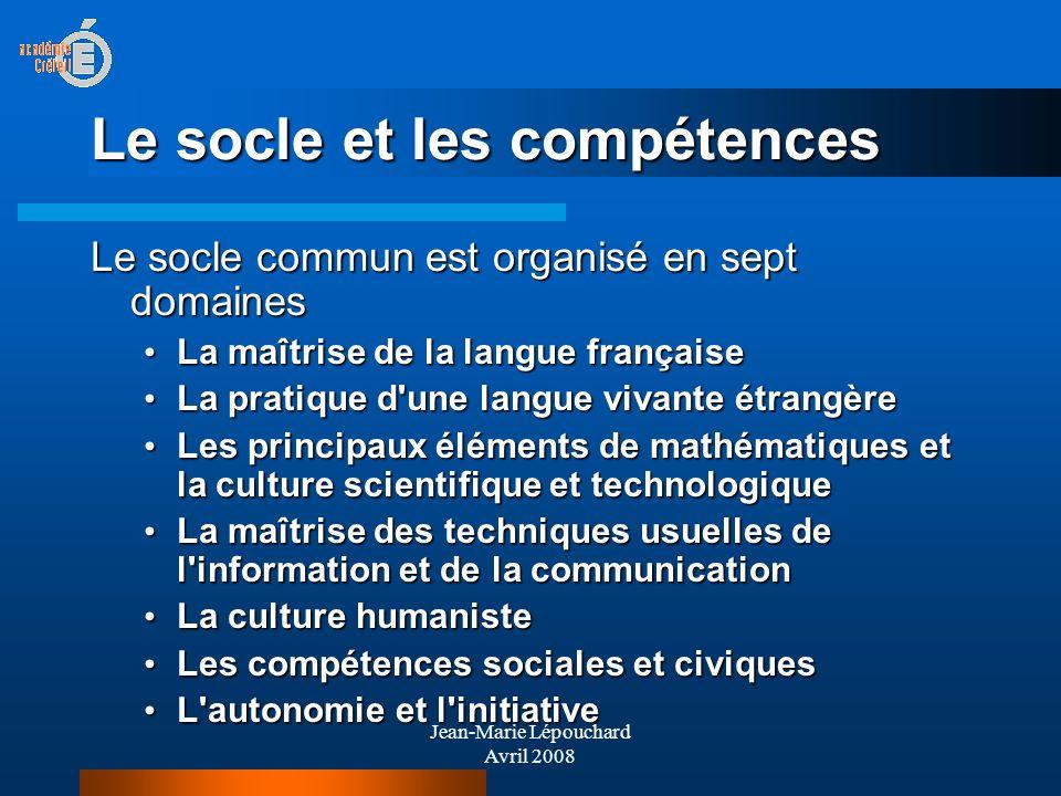 Jean-Marie Lépouchard Avril 2008 Le socle et les compétences Le socle commun est organisé en sept domaines La maîtrise de la langue française La maîtr
