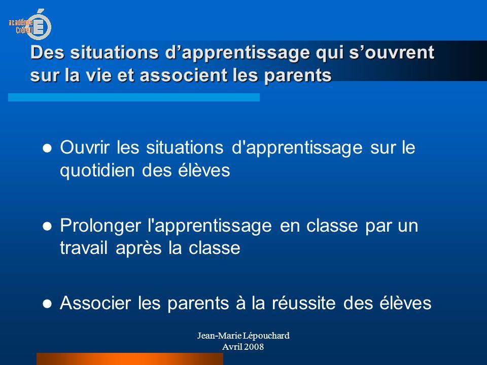Jean-Marie Lépouchard Avril 2008 Des situations dapprentissage qui souvrent sur la vie et associent les parents Ouvrir les situations d'apprentissage