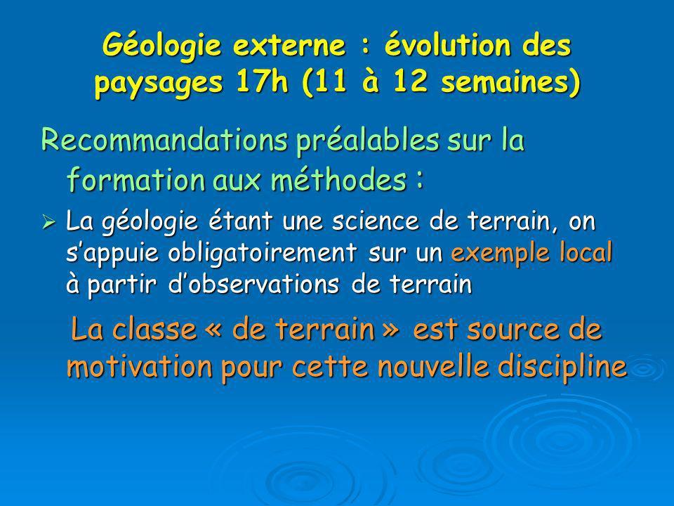 Géologie externe : évolution des paysages 17h (11 à 12 semaines) Recommandations préalables sur la formation aux méthodes : La géologie étant une scie