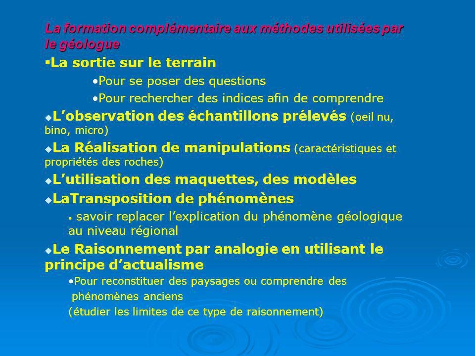 Nouveauté dans les méthodes : Le raisonnement par analogie sapplique par recours aux phénomènes actuels pour proposer des explications à ceux du passé (modélisation et principe de lactualisme ) Le raisonnement par analogie sapplique par recours aux phénomènes actuels pour proposer des explications à ceux du passé (modélisation et principe de lactualisme ) Pour atteindre ces objectifs la constitution de groupes à effectif restreint est recommandée (accent mis sur la maîtrise des compétences pratiques et expérimentales) Pour atteindre ces objectifs la constitution de groupes à effectif restreint est recommandée (accent mis sur la maîtrise des compétences pratiques et expérimentales)