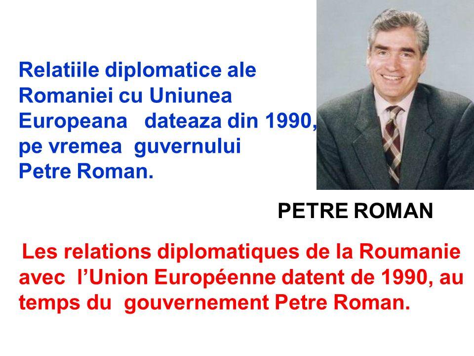 PETRE ROMAN Relatiile diplomatice ale Romaniei cu Uniunea Europeana dateaza din 1990, pe vremea guvernului Petre Roman. Les relations diplomatiques de