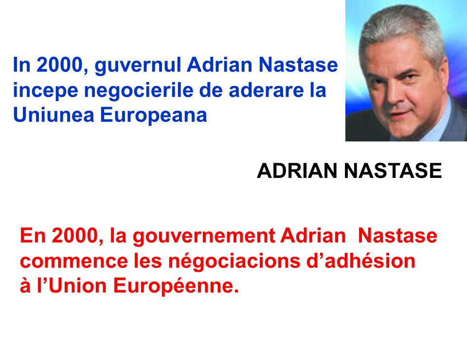 In 2000, guvernul Adrian Nastase incepe negocierile de aderare la Uniunea Europeana En 2000, la gouvernement Adrian Nastase commence les négociacions