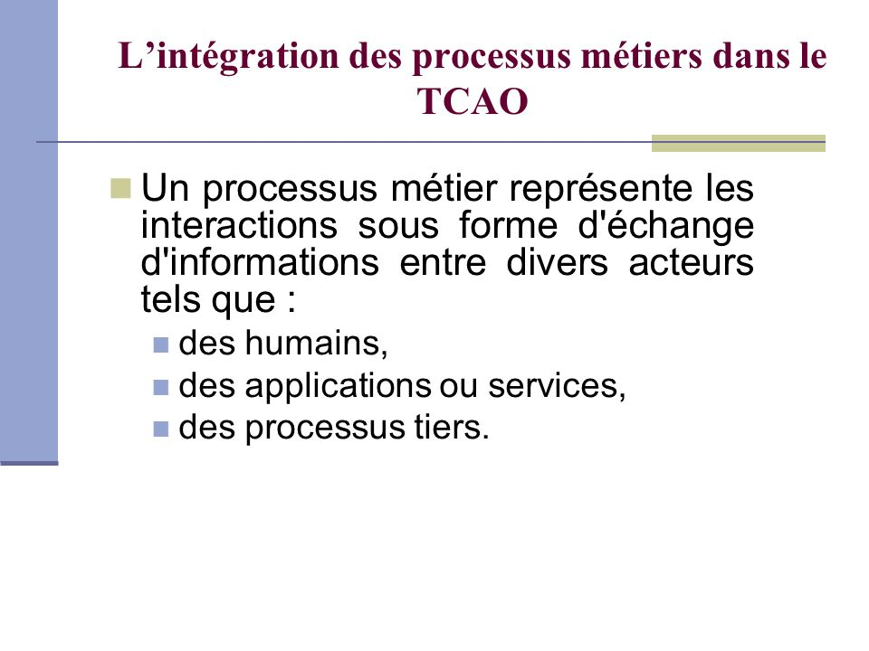 Lintégration des processus métiers dans le TCAO Un processus métier représente les interactions sous forme d'échange d'informations entre divers acteu