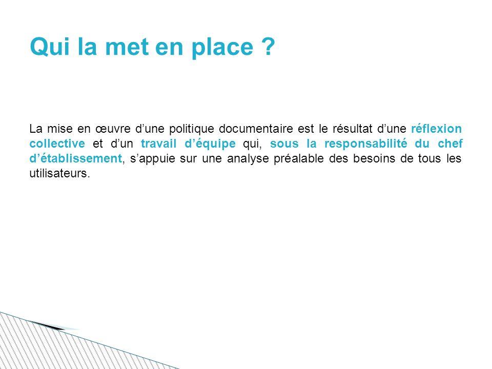 La mise en œuvre dune politique documentaire est le résultat dune réflexion collective et dun travail déquipe qui, sous la responsabilité du chef détablissement, sappuie sur une analyse préalable des besoins de tous les utilisateurs.