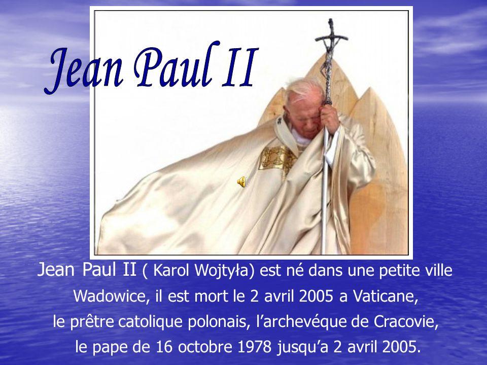 Jean Paul II ( Karol Wojtyła) est né dans une petite ville Wadowice, il est mort le 2 avril 2005 a Vaticane, le prêtre catolique polonais, larchevéque de Cracovie, le pape de 16 octobre 1978 jusqua 2 avril 2005.