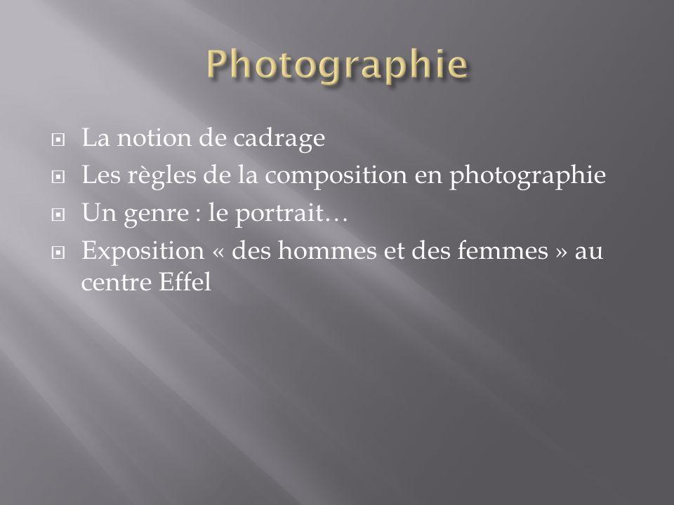La notion de cadrage Les règles de la composition en photographie Un genre : le portrait… Exposition « des hommes et des femmes » au centre Effel