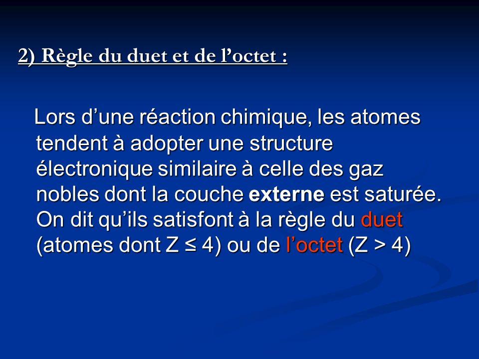 2) Règle du duet et de loctet : Lors dune réaction chimique, les atomes tendent à adopter une structure électronique similaire à celle des gaz nobles