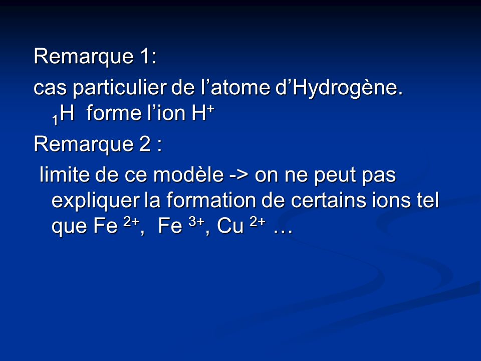 Remarque 1: cas particulier de latome dHydrogène. 1 H forme lion H + Remarque 2 : limite de ce modèle -> on ne peut pas expliquer la formation de cert