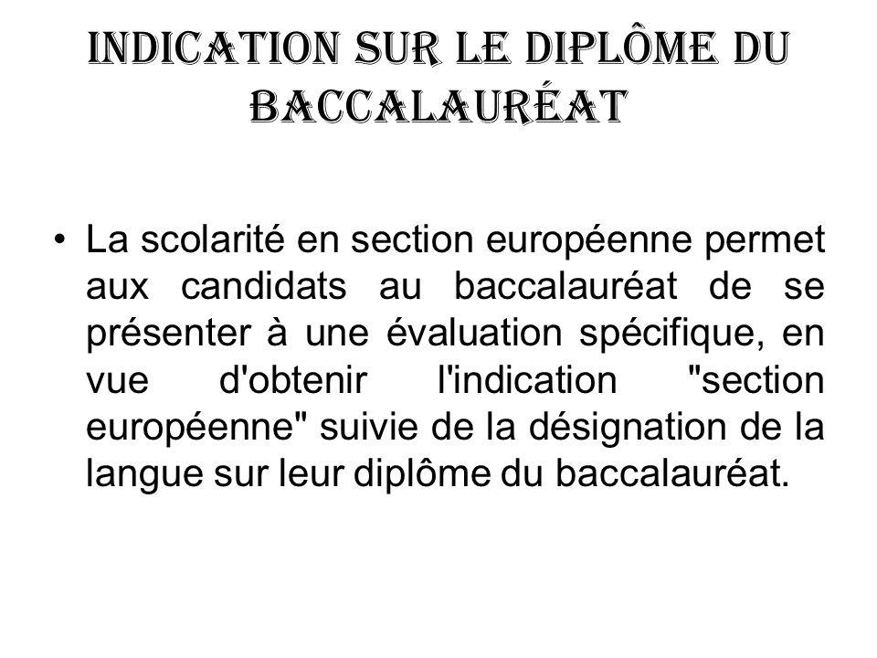 Indication sur le diplôme du baccalauréat La scolarité en section européenne permet aux candidats au baccalauréat de se présenter à une évaluation spécifique, en vue d obtenir l indication section européenne suivie de la désignation de la langue sur leur diplôme du baccalauréat.