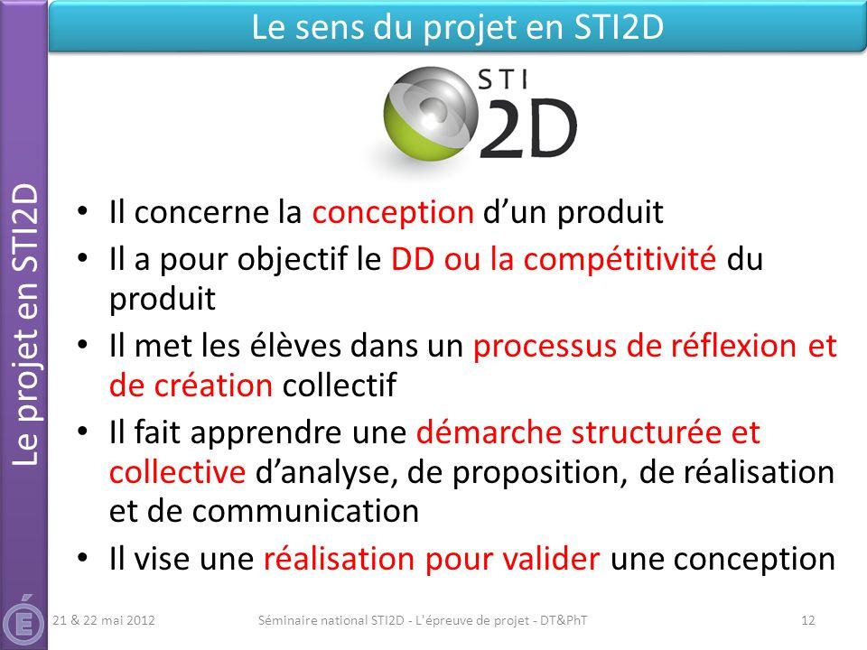 Séminaire national STI2D - L'épreuve de projet - DT&PhT12 Le projet en STI2D Le sens du projet en STI2D Il concerne la conception dun produit Il a pou