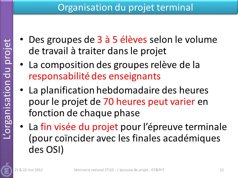 Séminaire national STI2D - L'épreuve de projet - DT&PhT21 Lorganisation du projet Organisation du projet terminal Des groupes de 3 à 5 élèves selon le