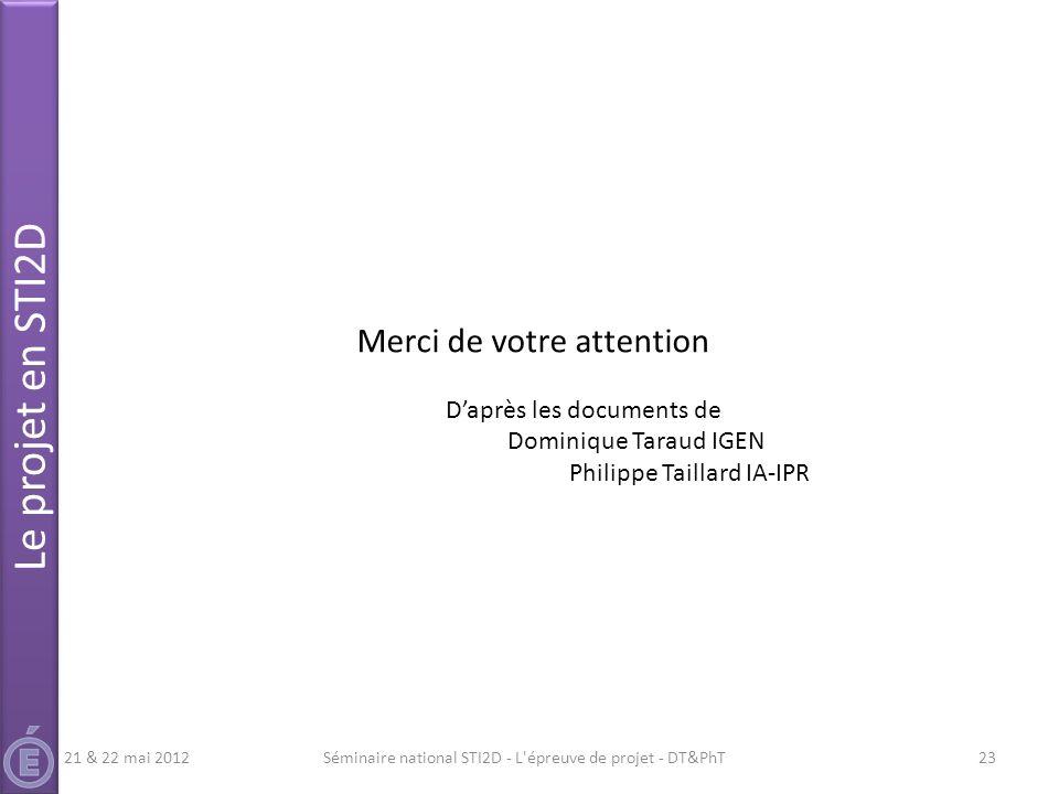Séminaire national STI2D - L'épreuve de projet - DT&PhT23 Merci de votre attention Daprès les documents de Dominique Taraud IGEN Philippe Taillard IA-