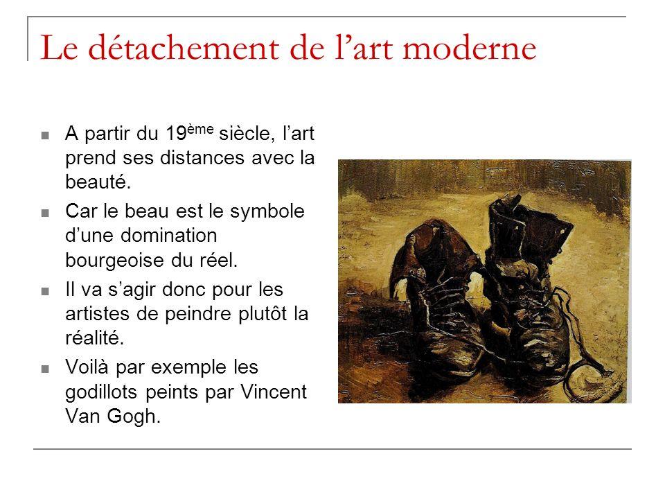 Le détachement de lart moderne A partir du 19 ème siècle, lart prend ses distances avec la beauté. Car le beau est le symbole dune domination bourgeoi