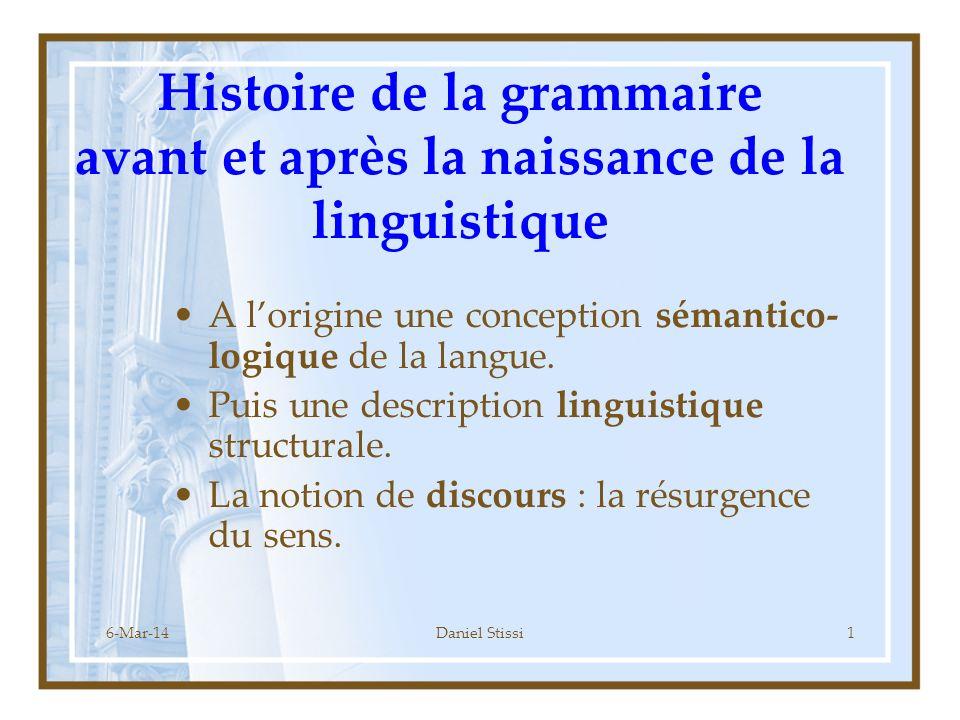 6-Mar-14Daniel Stissi1 Histoire de la grammaire avant et après la naissance de la linguistique A lorigine une conception sémantico- logique de la langue.