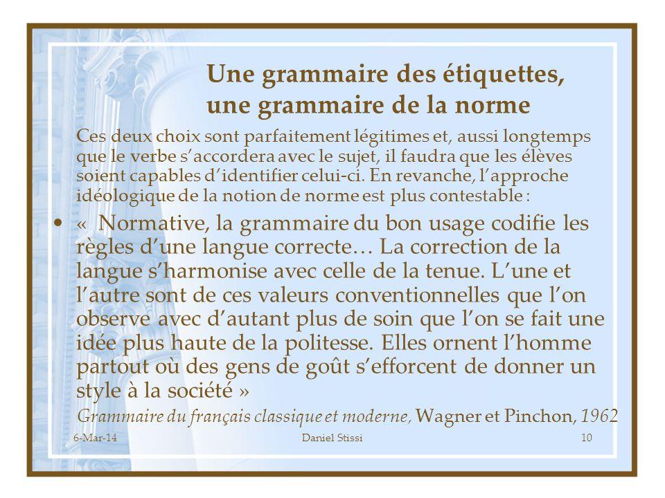 6-Mar-14Daniel Stissi10 Une grammaire des étiquettes, une grammaire de la norme Ces deux choix sont parfaitement légitimes et, aussi longtemps que le verbe saccordera avec le sujet, il faudra que les élèves soient capables didentifier celui-ci.