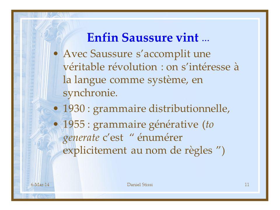 6-Mar-14Daniel Stissi11 Enfin Saussure vint … Avec Saussure saccomplit une véritable révolution : on sintéresse à la langue comme système, en synchronie.