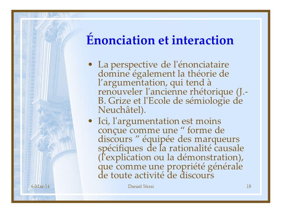 6-Mar-14Daniel Stissi18 Énonciation et interaction La perspective de l énonciataire domine également la théorie de largumentation, qui tend à renouveler l ancienne rhétorique (J.- B.