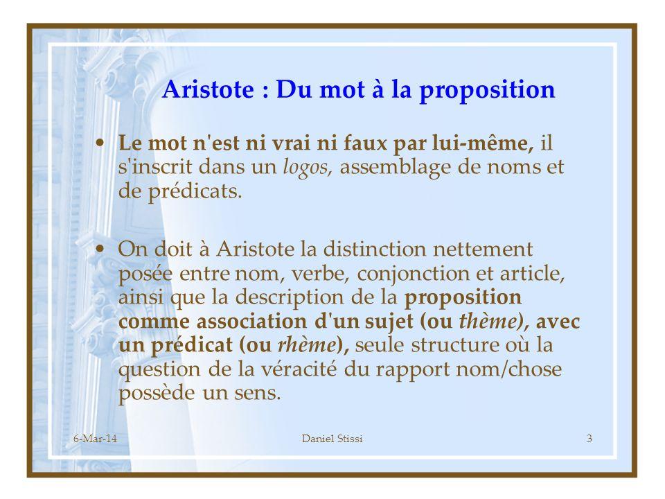 6-Mar-14Daniel Stissi3 Aristote : Du mot à la proposition Le mot n est ni vrai ni faux par lui-même, il s inscrit dans un logos, assemblage de noms et de prédicats.