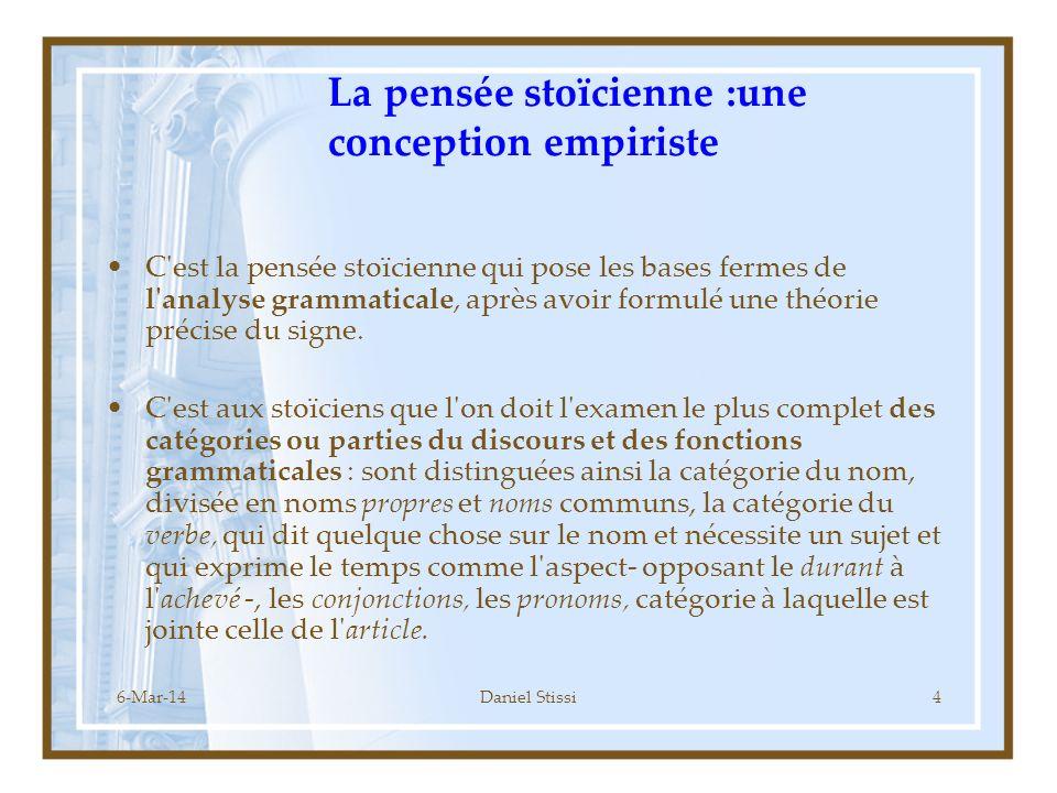 6-Mar-14Daniel Stissi4 La pensée stoïcienne :une conception empiriste C est la pensée stoïcienne qui pose les bases fermes de l analyse grammaticale, après avoir formulé une théorie précise du signe.