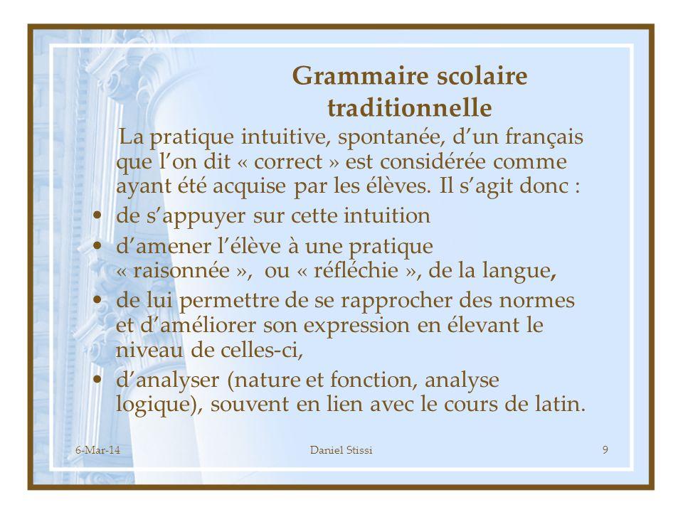6-Mar-14Daniel Stissi9 Grammaire scolaire traditionnelle La pratique intuitive, spontanée, dun français que lon dit « correct » est considérée comme ayant été acquise par les élèves.