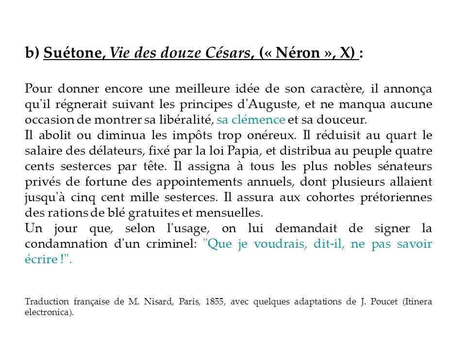 b) Suétone, Vie des douze Césars, (« Néron », X) : Pour donner encore une meilleure idée de son caractère, il annonça qu'il régnerait suivant les prin