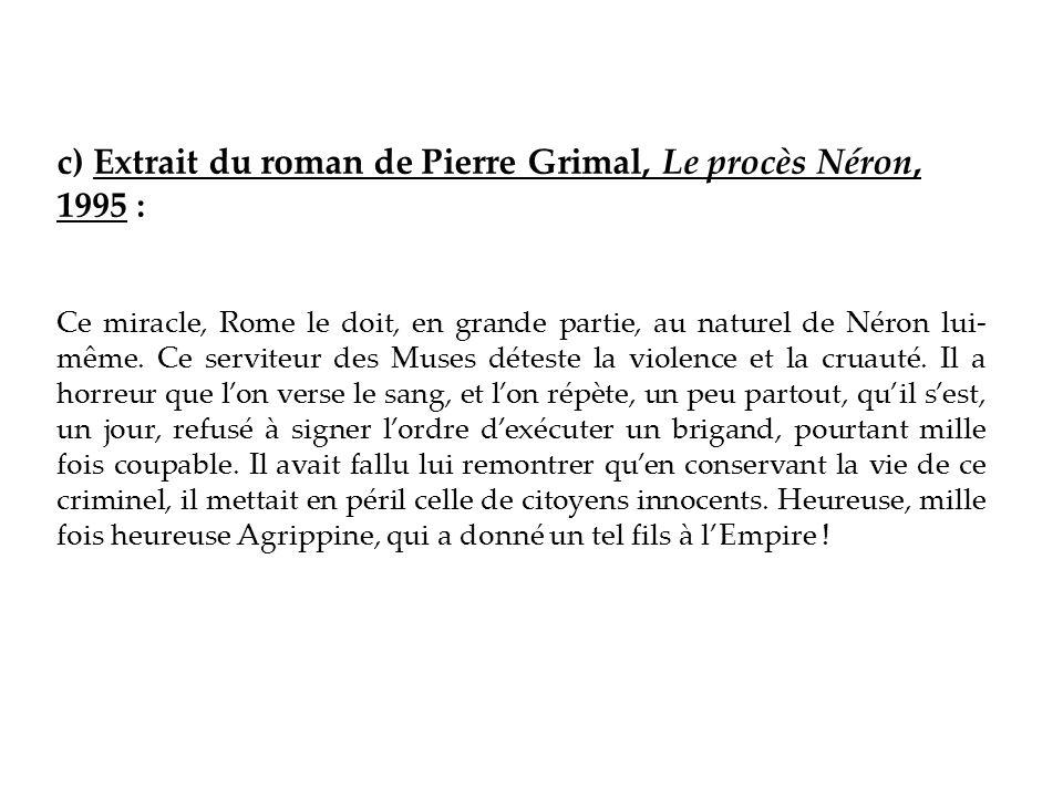 c) Extrait du roman de Pierre Grimal, Le procès Néron, 1995 : Ce miracle, Rome le doit, en grande partie, au naturel de Néron lui- même. Ce serviteur