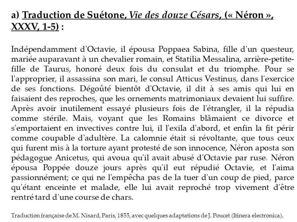 a) Traduction de Suétone, Vie des douze Césars, (« Néron », XXXV, 1-5) : Indépendamment d'Octavie, il épousa Poppaea Sabina, fille d'un questeur, mari