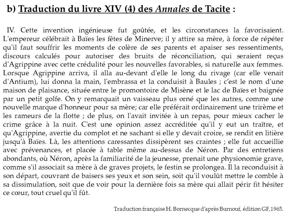 b) Traduction du livre XIV (4) des Annales de Tacite : IV. Cette invention ingénieuse fut goûtée, et les circonstances la favorisaient. L'empereur cél
