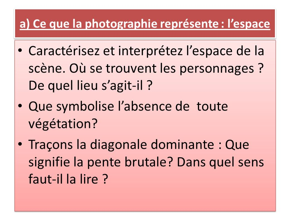 a) Ce que la photographie représente : lespace Caractérisez et interprétez lespace de la scène. Où se trouvent les personnages ? De quel lieu sagit-il