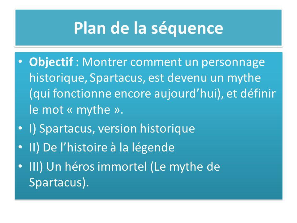 Plan de la séquence Objectif : Montrer comment un personnage historique, Spartacus, est devenu un mythe (qui fonctionne encore aujourdhui), et définir