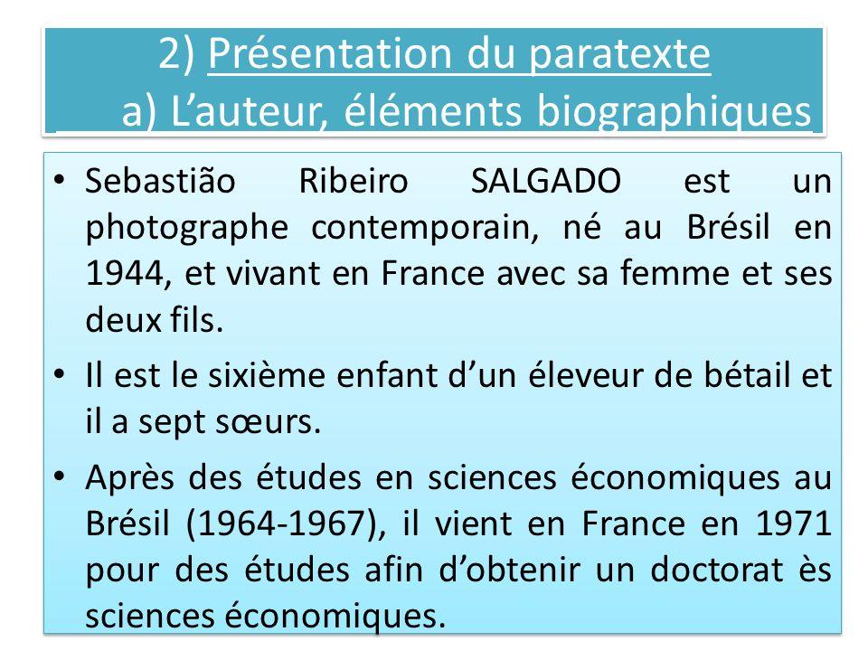 2) Présentation du paratexte a) Lauteur, éléments biographiques Sebastião Ribeiro SALGADO est un photographe contemporain, né au Brésil en 1944, et vi