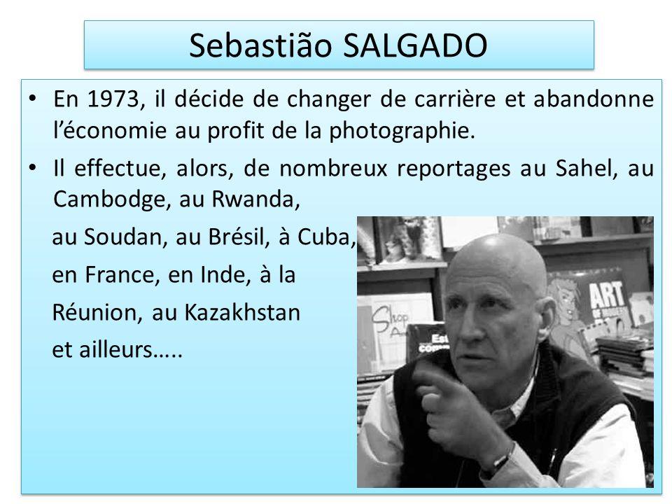 Sebastião SALGADO En 1973, il décide de changer de carrière et abandonne léconomie au profit de la photographie. Il effectue, alors, de nombreux repor