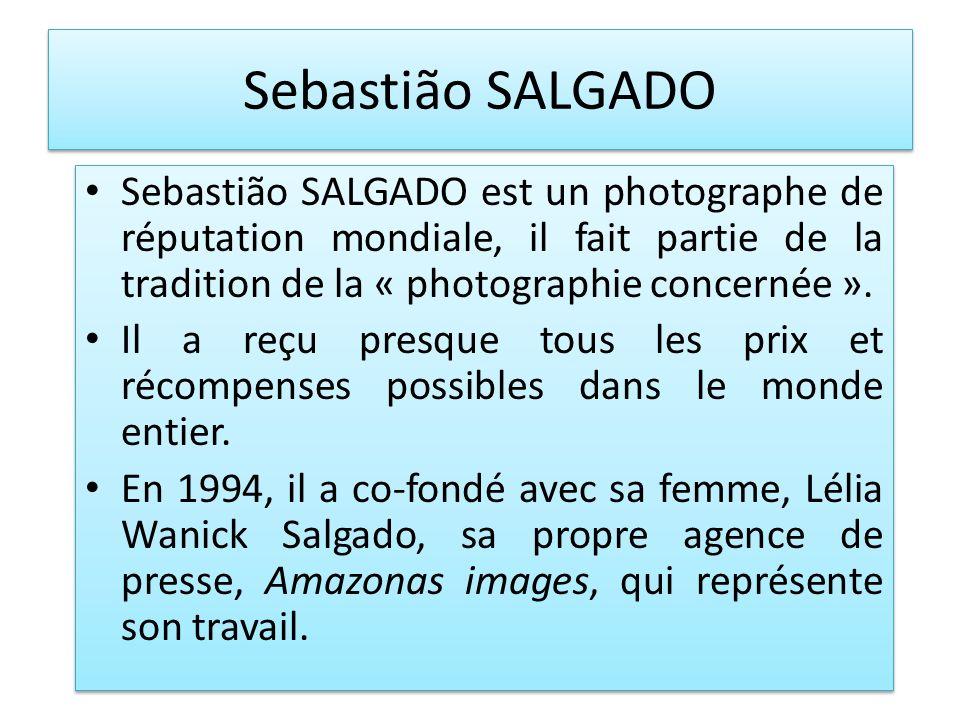 Sebastião SALGADO Sebastião SALGADO est un photographe de réputation mondiale, il fait partie de la tradition de la « photographie concernée ». Il a r