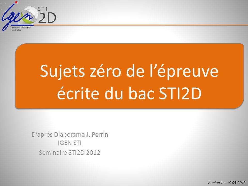 Daprès Diaporama J. Perrin IGEN STI Séminaire STI2D 2012 Sujets zéro de lépreuve écrite du bac STI2D Version 1 – 13 05-2012