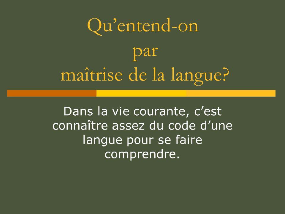 Quentend-on par maîtrise de la langue? Dans la vie courante, cest connaître assez du code dune langue pour se faire comprendre.