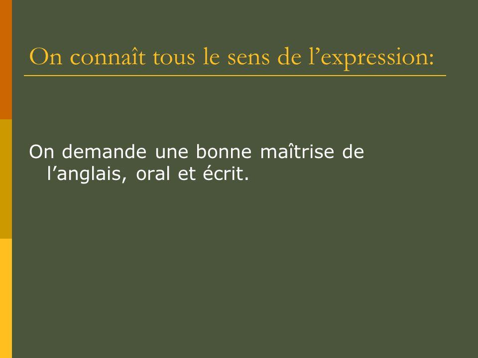 On connaît tous le sens de lexpression: On demande une bonne maîtrise de langlais, oral et écrit.