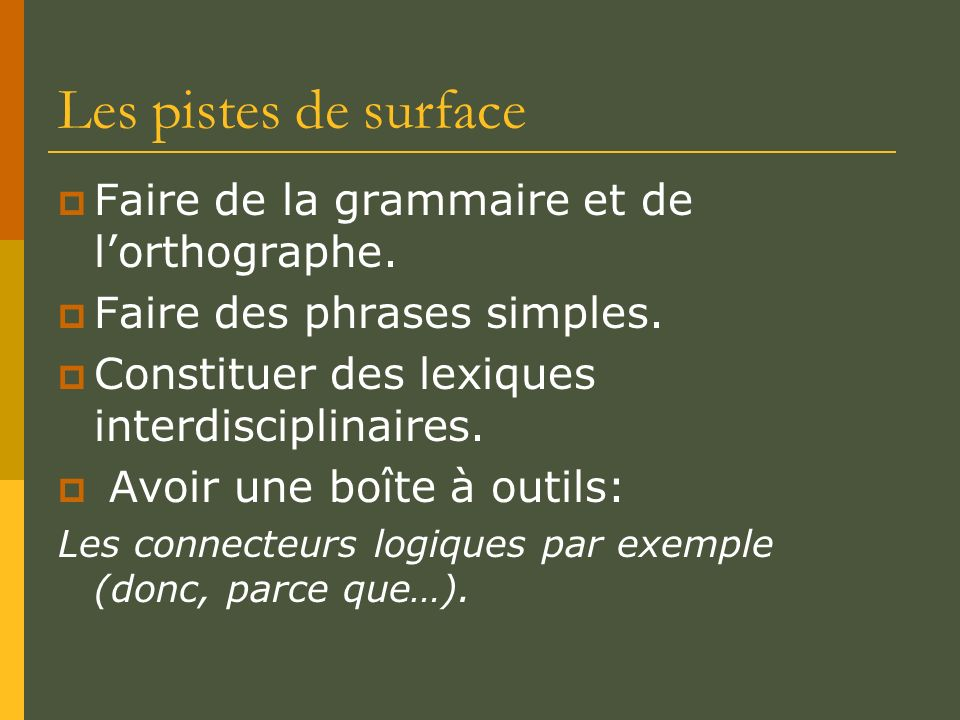 Les pistes de surface Faire de la grammaire et de lorthographe. Faire des phrases simples. Constituer des lexiques interdisciplinaires. Avoir une boît