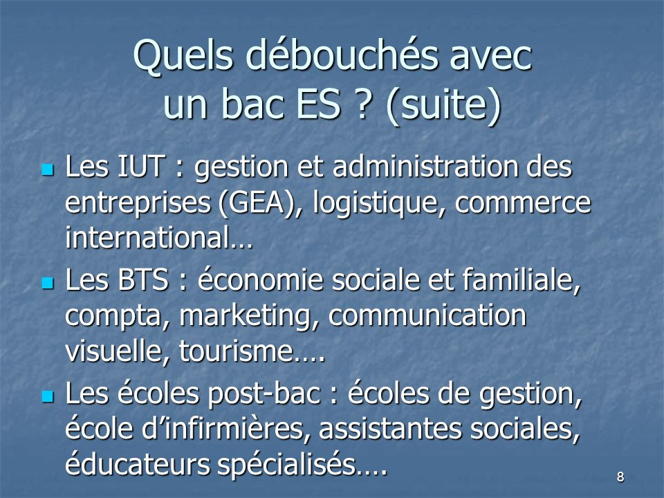Quels débouchés avec un bac ES ? (suite) Les IUT : gestion et administration des entreprises (GEA), logistique, commerce international… Les IUT : gest