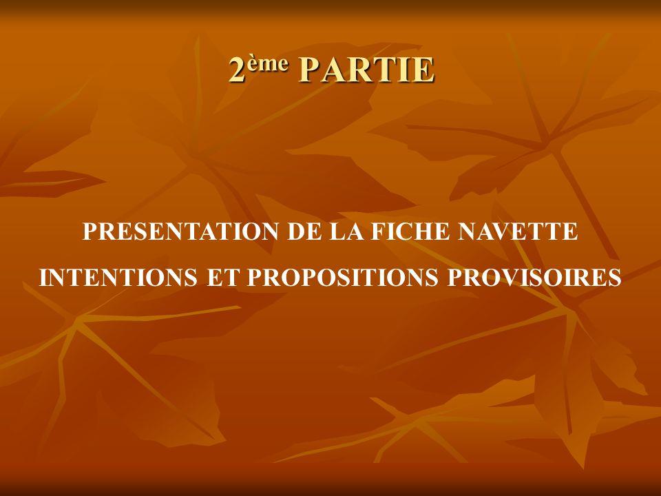 2 ème PARTIE PRESENTATION DE LA FICHE NAVETTE INTENTIONS ET PROPOSITIONS PROVISOIRES