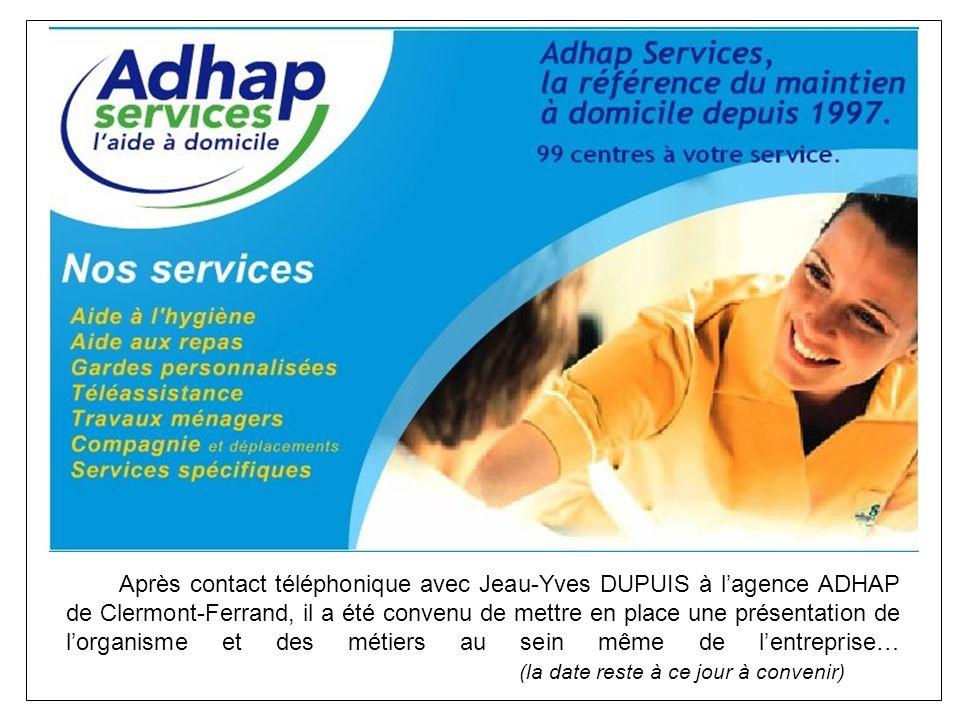 Après contact téléphonique avec Jeau-Yves DUPUIS à lagence ADHAP de Clermont-Ferrand, il a été convenu de mettre en place une présentation de lorganisme et des métiers au sein même de lentreprise… (la date reste à ce jour à convenir)