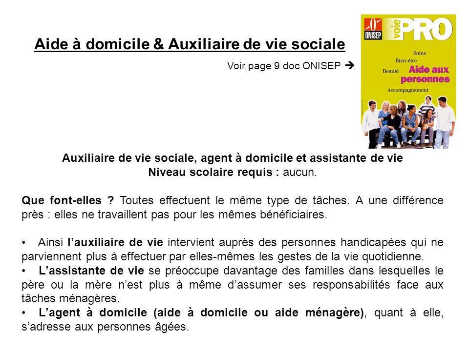 Aide à domicile & Auxiliaire de vie sociale Voir page 9 doc ONISEP Auxiliaire de vie sociale, agent à domicile et assistante de vie Niveau scolaire requis : aucun.