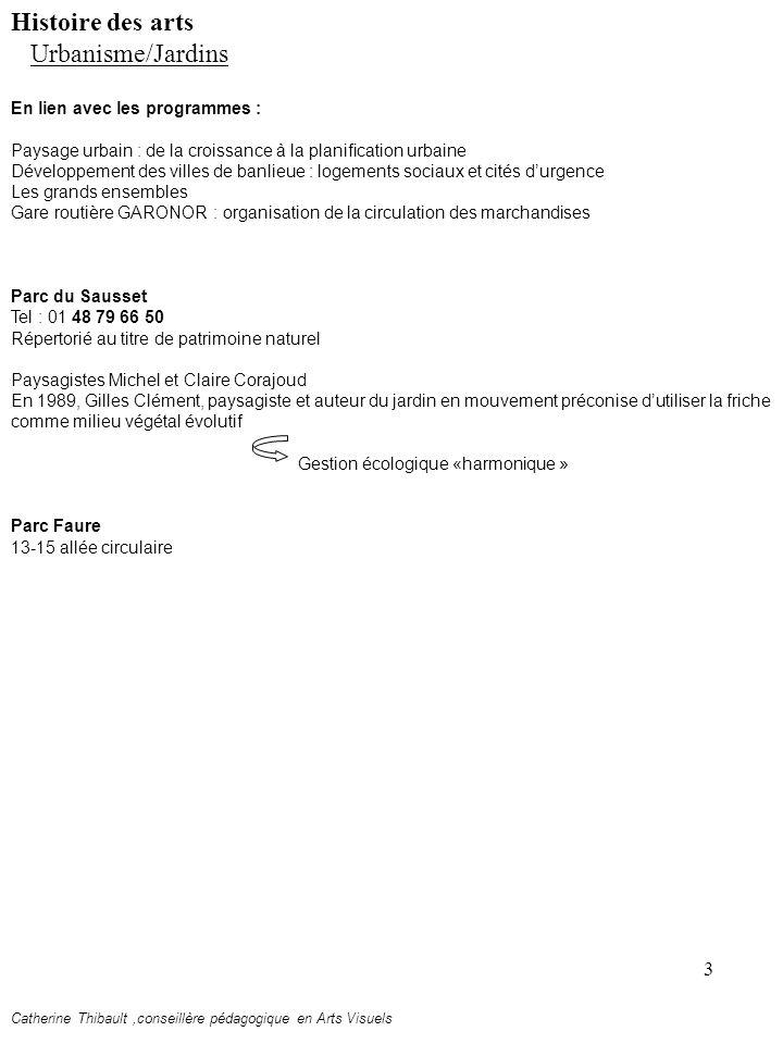 3 En lien avec les programmes : Paysage urbain : de la croissance à la planification urbaine Développement des villes de banlieue : logements sociaux et cités durgence Les grands ensembles Gare routière GARONOR : organisation de la circulation des marchandises Parc du Sausset Tel : 01 48 79 66 50 Répertorié au titre de patrimoine naturel Paysagistes Michel et Claire Corajoud En 1989, Gilles Clément, paysagiste et auteur du jardin en mouvement préconise dutiliser la friche comme milieu végétal évolutif Gestion écologique «harmonique » Parc Faure 13-15 allée circulaire Histoire des arts Urbanisme/Jardins Catherine Thibault,conseillère pédagogique en Arts Visuels
