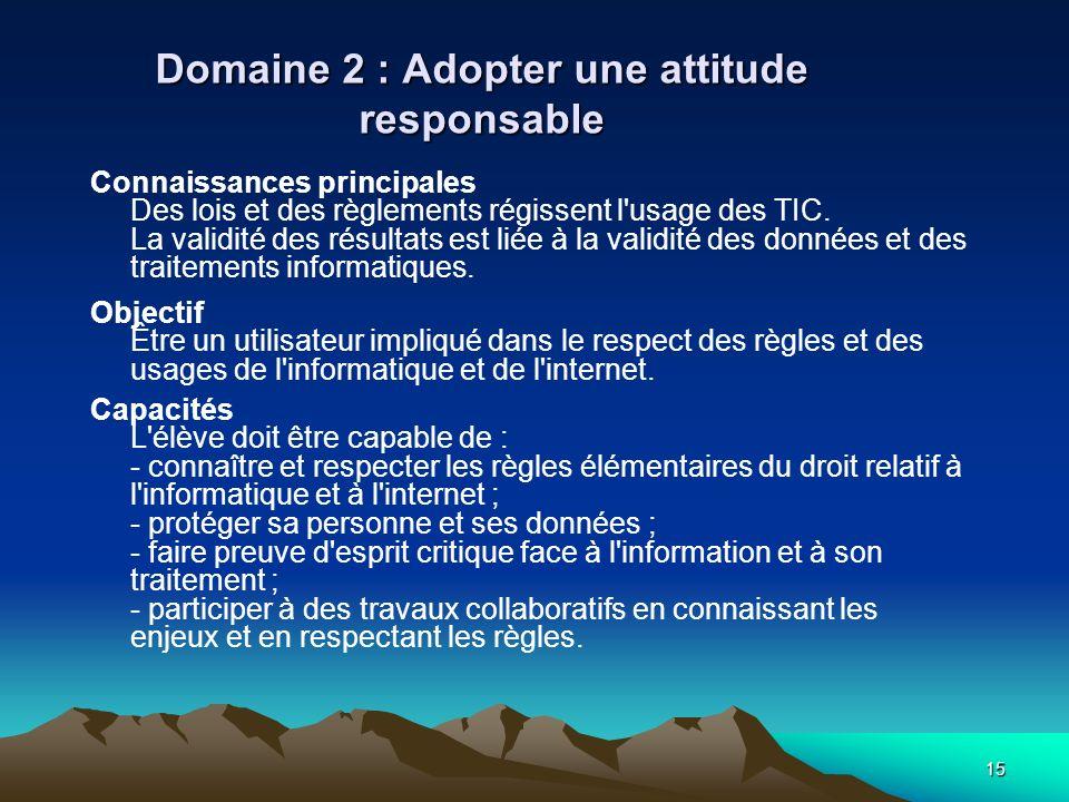 15 Domaine 2 : Adopter une attitude responsable Connaissances principales Des lois et des règlements régissent l'usage des TIC. La validité des résult