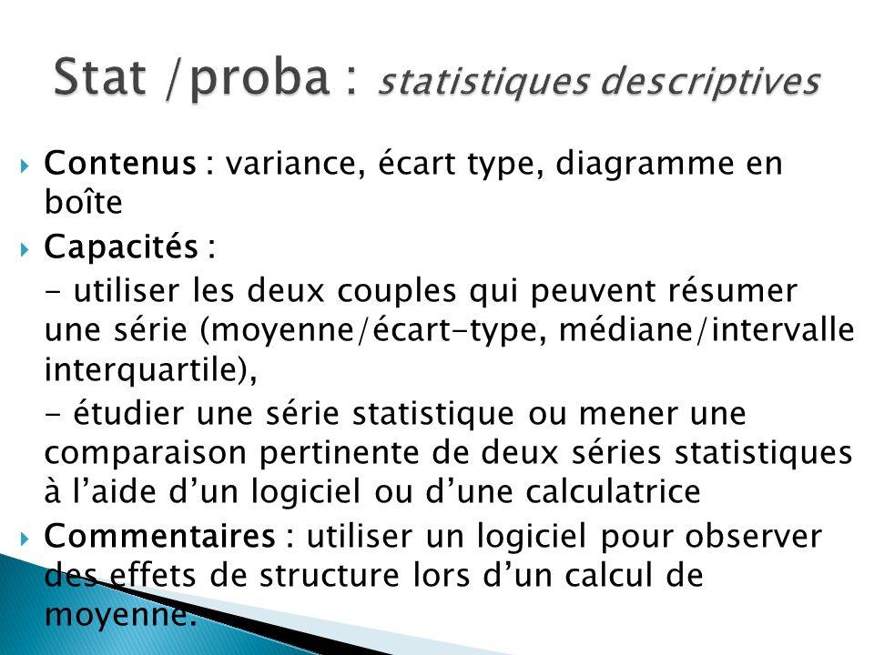Contenus : variance, écart type, diagramme en boîte Capacités : - utiliser les deux couples qui peuvent résumer une série (moyenne/écart-type, médiane/intervalle interquartile), - étudier une série statistique ou mener une comparaison pertinente de deux séries statistiques à laide dun logiciel ou dune calculatrice Commentaires : utiliser un logiciel pour observer des effets de structure lors dun calcul de moyenne.