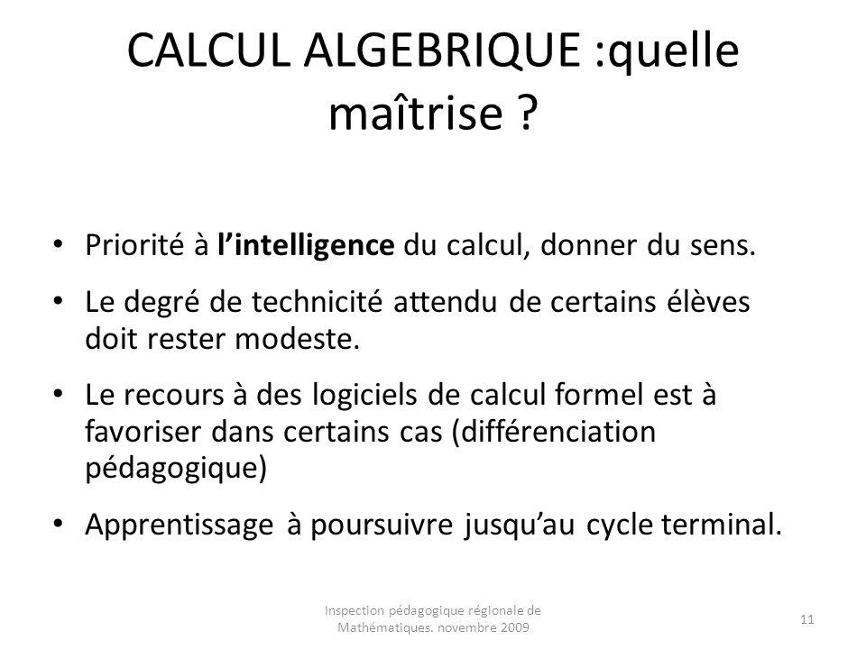Inspection pédagogique régionale de Mathématiques. novembre 2009 11 CALCUL ALGEBRIQUE :quelle maîtrise ? Priorité à lintelligence du calcul, donner du