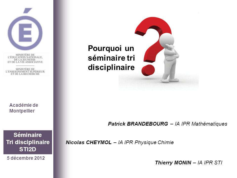 5 décembre 2012 Séminaire Tri disciplinaire STI2D Pourquoi un séminaire tri disciplinaire Académie de Montpellier Patrick BRANDEBOURG – IA IPR Mathéma