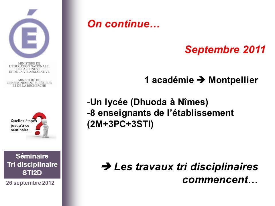26 septembre 2012 Séminaire Tri disciplinaire STI2D Quelles étapes jusquà ce séminaire… On continue… Septembre 2011 1 académie Montpellier -Un lycée (